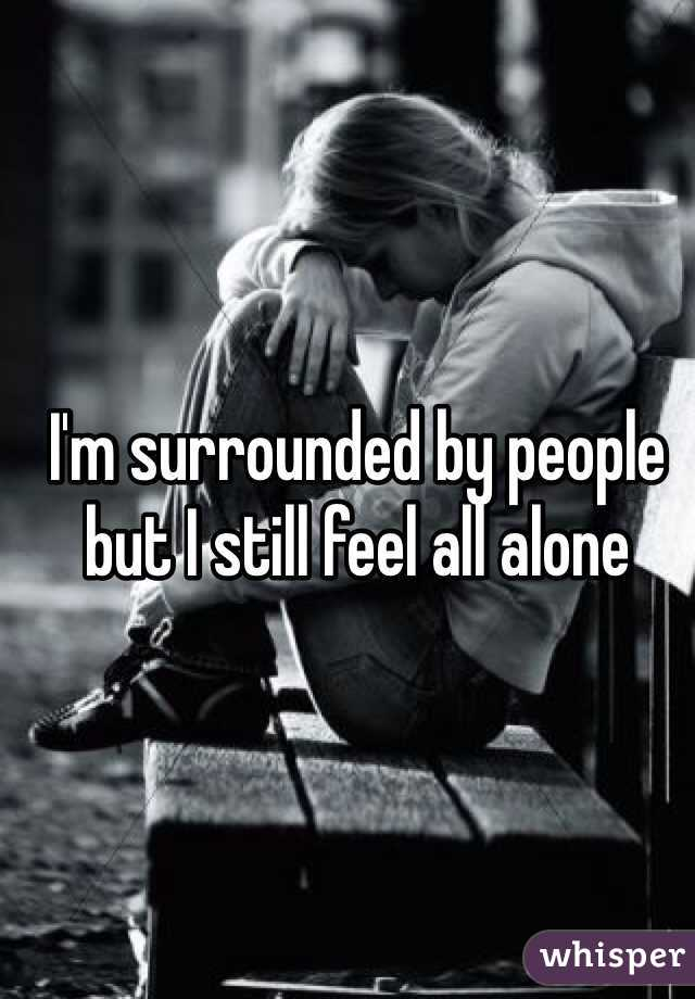 I'm surrounded by people but I still feel all alone