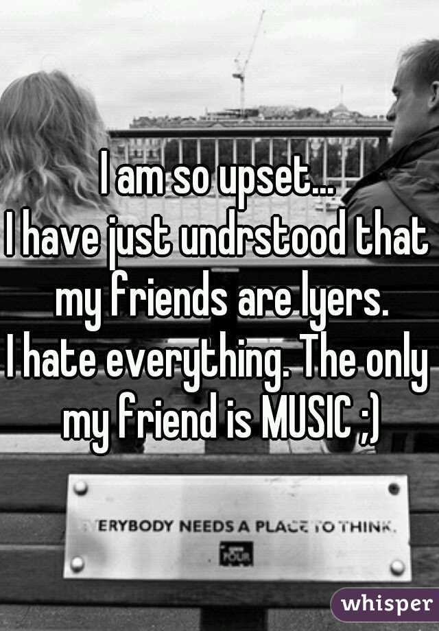 I am so upset... I have just undrstood that my friends are lyers. I hate everything. The only my friend is MUSIC ;)