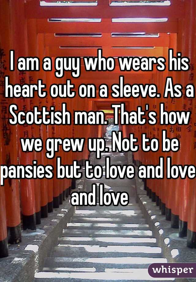 I am a guy who wears his heart out on a sleeve. As a Scottish man. That's how we grew up. Not to be pansies but to love and love and love