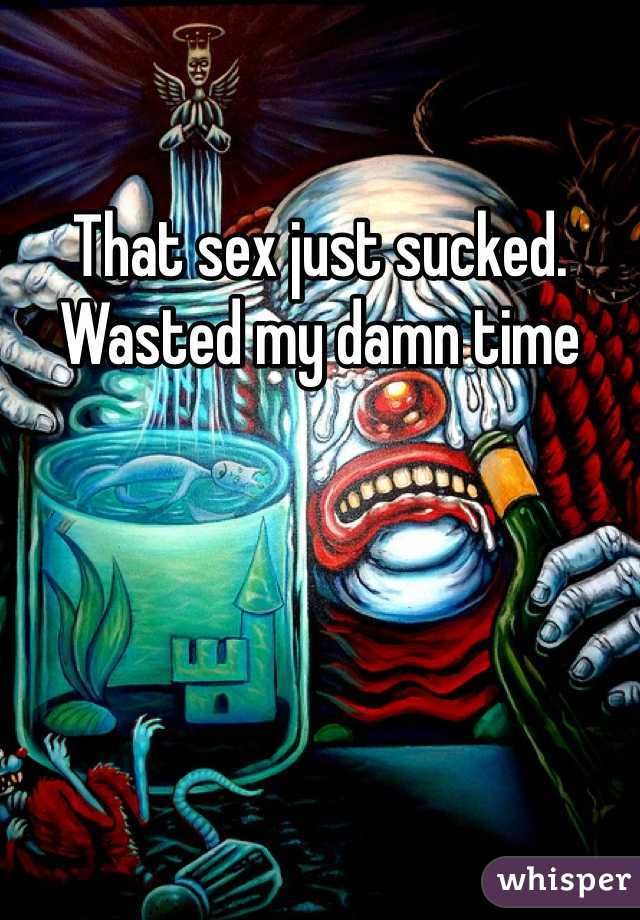 That sex just sucked. Wasted my damn time