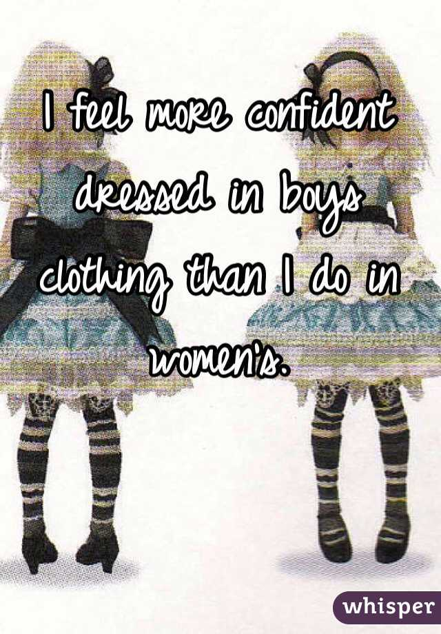 I feel more confident dressed in boys clothing than I do in women's.