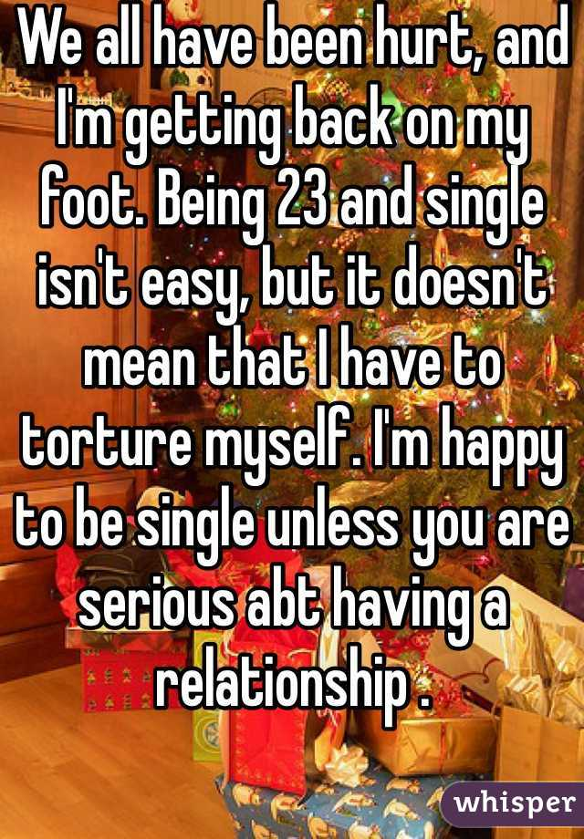 We all have been hurt, and I'm getting back on my foot. Being 23 and single isn't easy, but it doesn't mean that I have to torture myself. I'm happy to be single unless you are serious abt having a relationship .