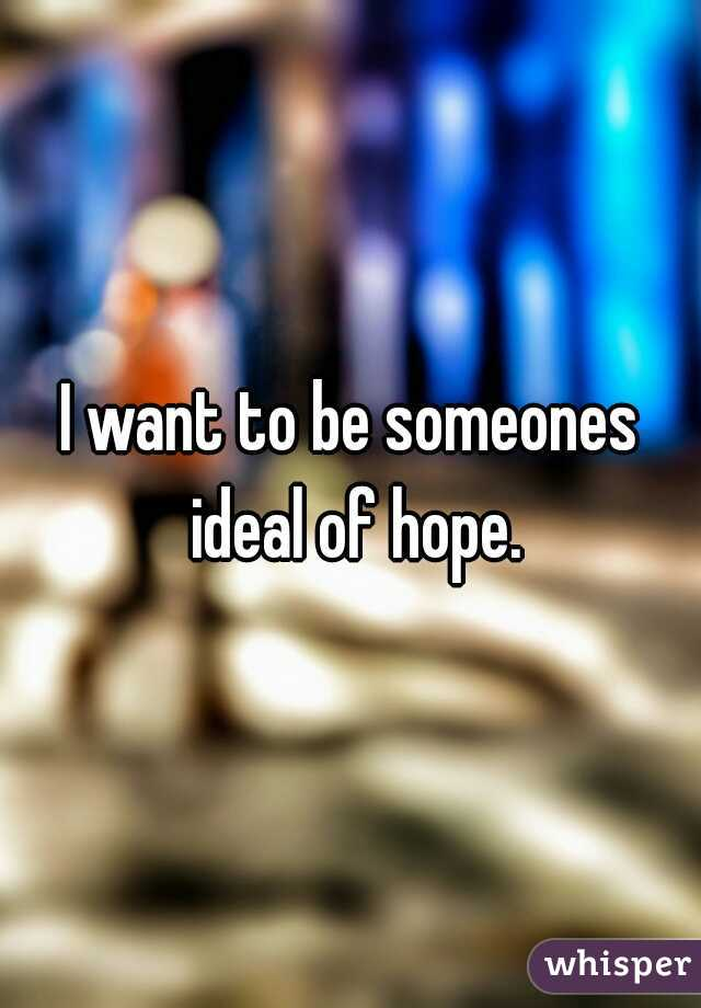 I want to be someones ideal of hope.