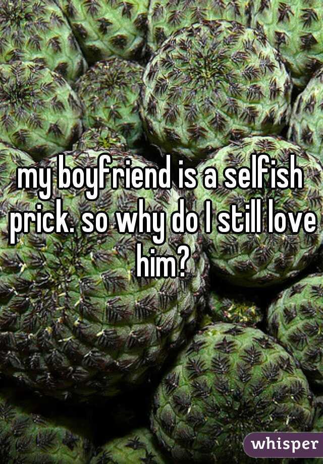 my boyfriend is a selfish prick. so why do I still love him?