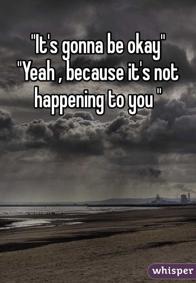"""""""It's gonna be okay"""" """"Yeah , because it's not happening to you """""""