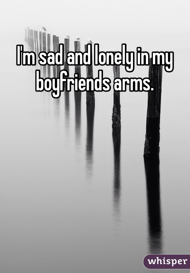 I'm sad and lonely in my boyfriends arms.