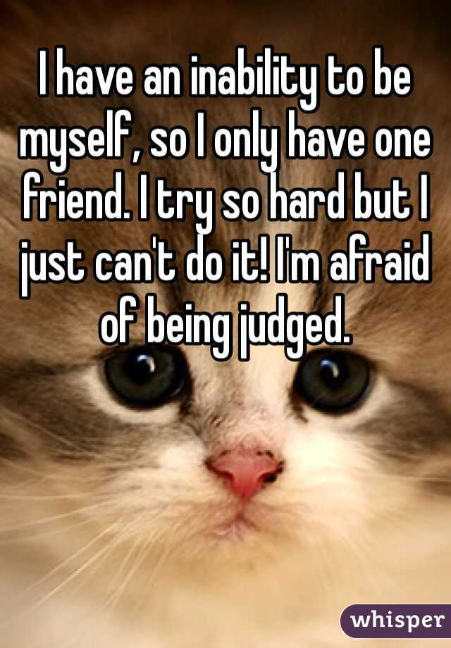 I have an inability to be myself, so I only have one friend. I try so hard but I just can't do it! I'm afraid of being judged.