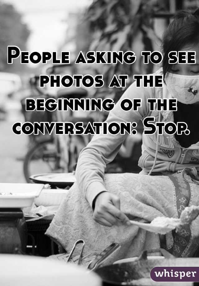 People asking to see photos at the beginning of the conversation: Stop.