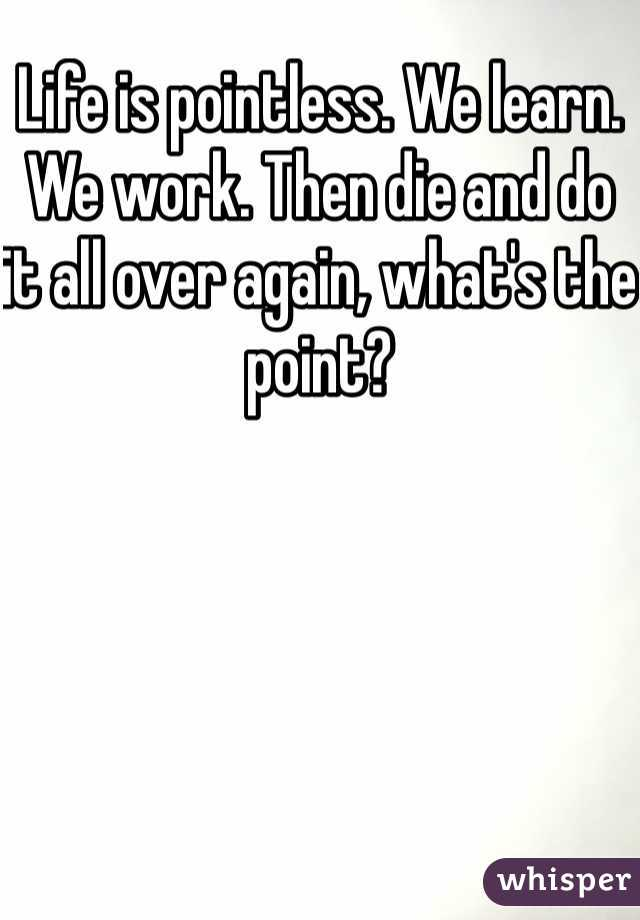 Life is pointless. We learn. We work. Then die and do it all over again, what's the point?