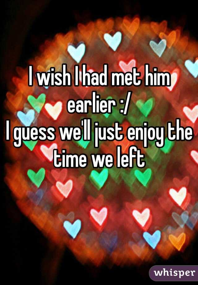 I wish I had met him earlier :/ I guess we'll just enjoy the time we left