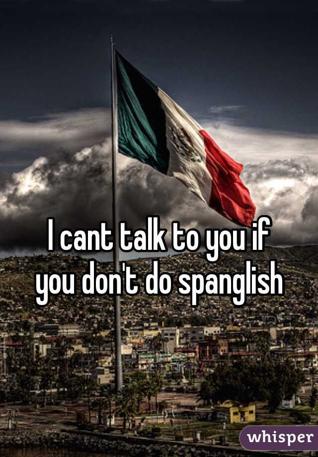 I cant talk to you if you don't do spanglish