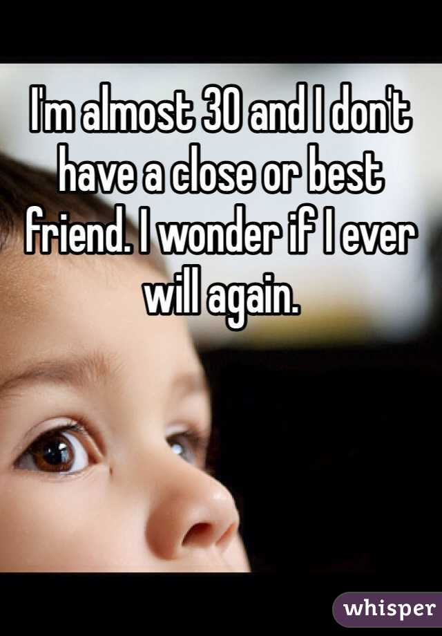 I'm almost 30 and I don't have a close or best friend. I wonder if I ever will again.