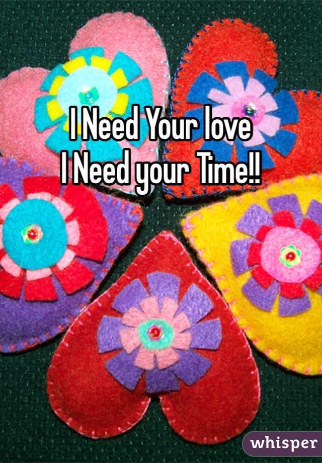 I Need Your love  I Need your Time!!