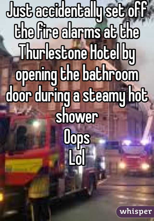 Just accidentally set off the fire alarms at the Thurlestone Hotel by opening the bathroom door during a steamy hot shower  Oops Lol
