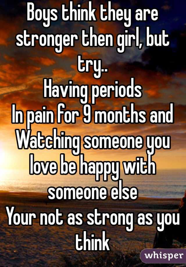 Boys think they are stronger then girl, but try.. Having periods  In pain for 9 months and  Watching someone you love be happy with someone else Your not as strong as you think
