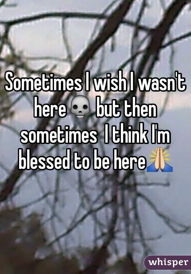 Sometimes I wish I wasn't here💀 but then  sometimes  I think I'm blessed to be here🙏