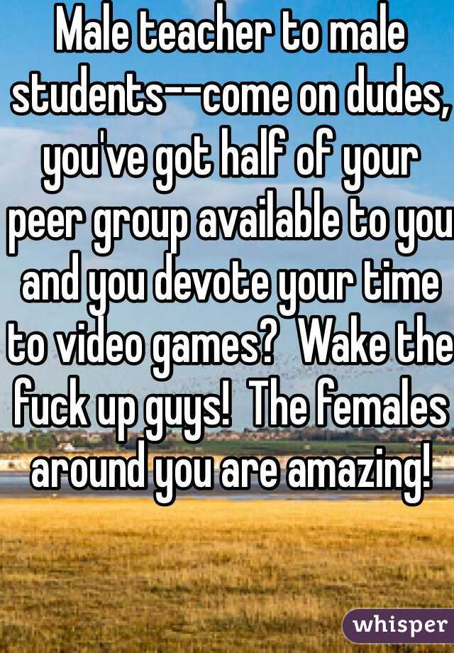 Male teacher to male students--come on dudes, you've got half of your peer group available to you and you devote your time to video games?  Wake the fuck up guys!  The females around you are amazing!