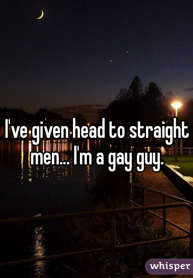 I've given head to straight men... I'm a gay guy.