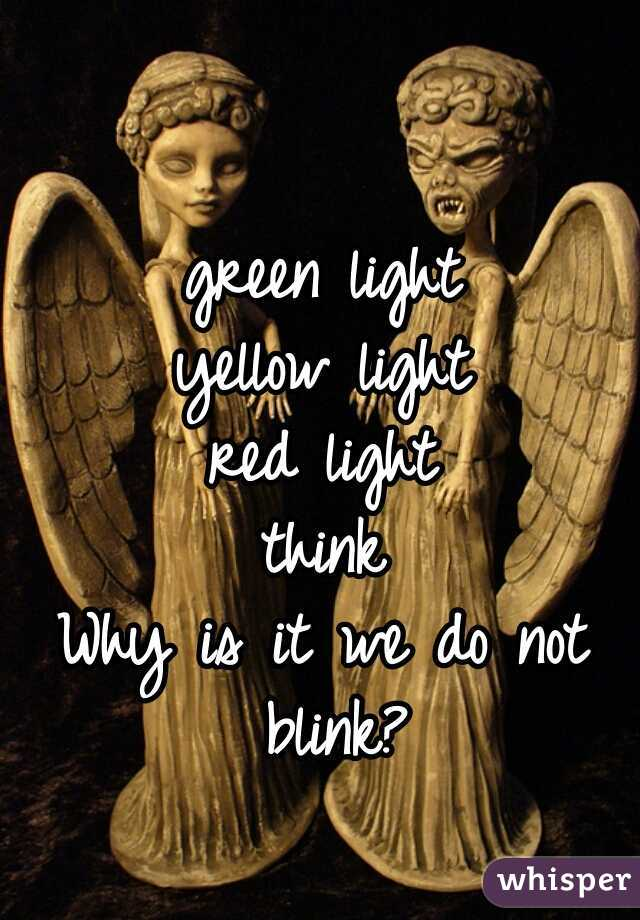 green light yellow light red light think Why is it we do not blink?
