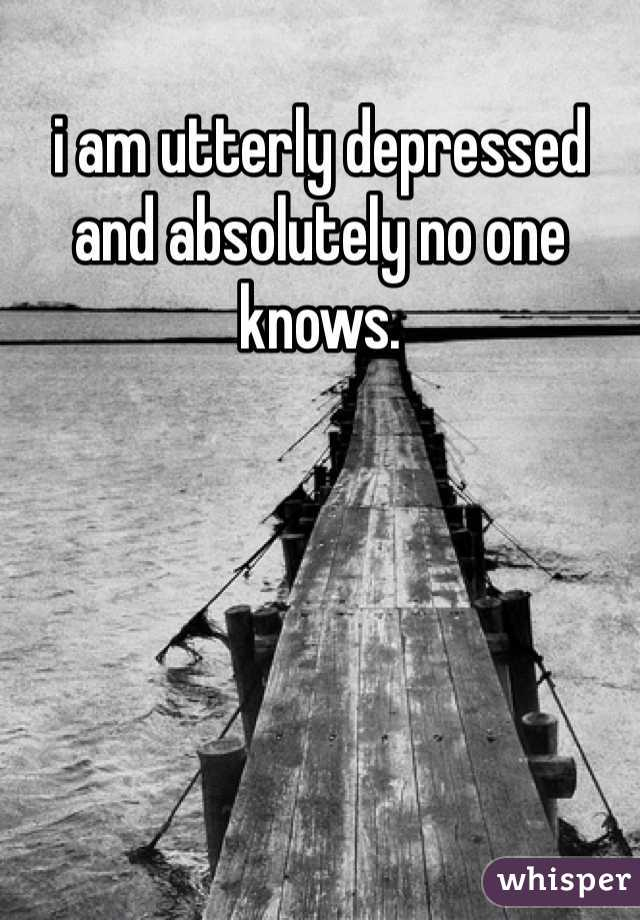 i am utterly depressed and absolutely no one knows.