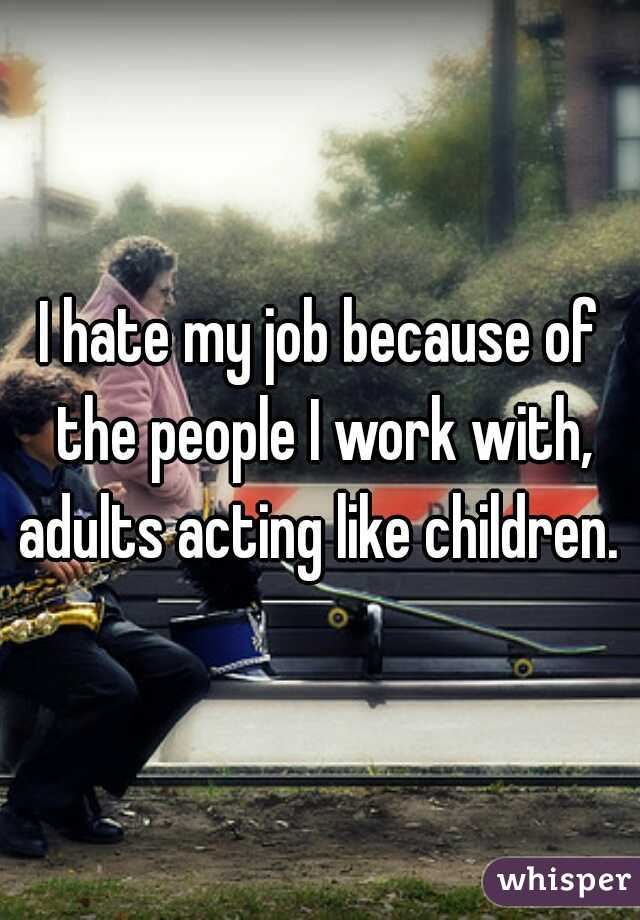 I hate my job because of the people I work with, adults acting like children.