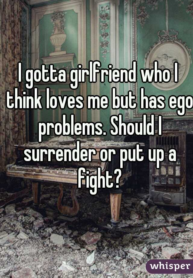 I gotta girlfriend who I think loves me but has ego problems. Should I surrender or put up a fight?