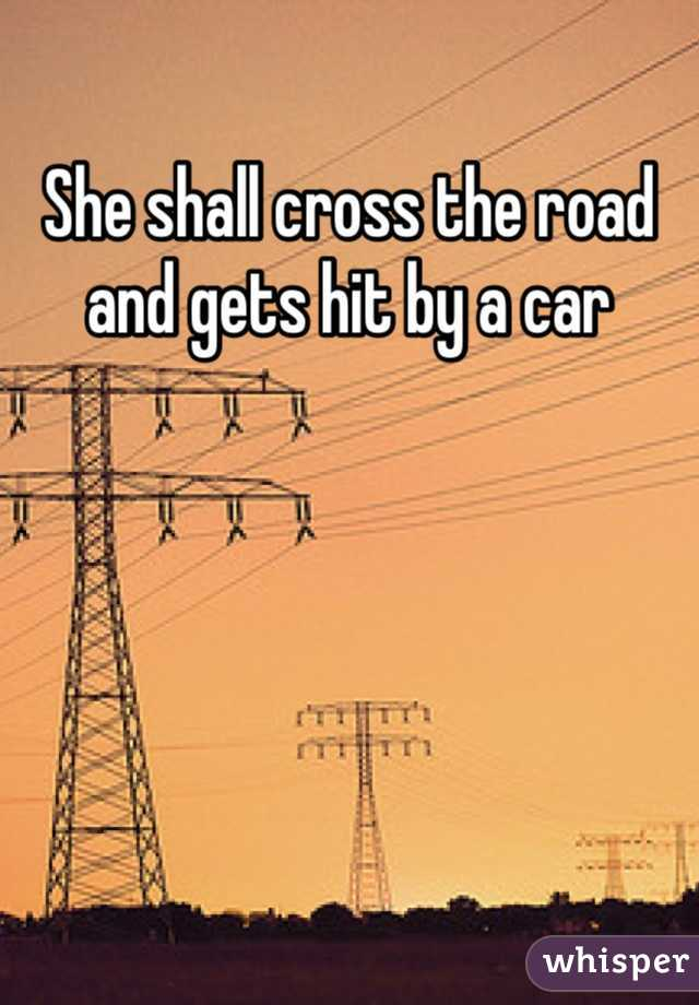 She shall cross the road and gets hit by a car