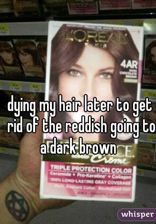 dying my hair later to get rid of the reddish going to a dark brown