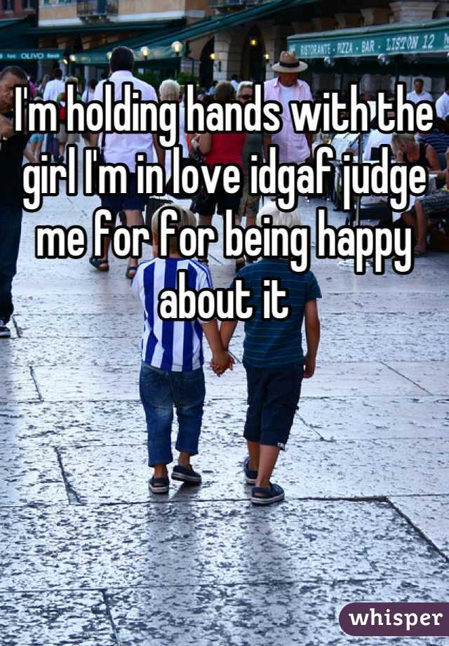 I'm holding hands with the girl I'm in love idgaf judge me for for being happy about it