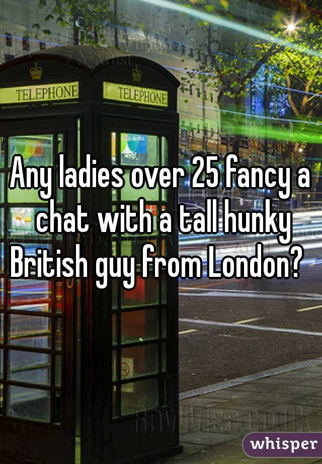 Any ladies over 25 fancy a chat with a tall hunky British guy from London?