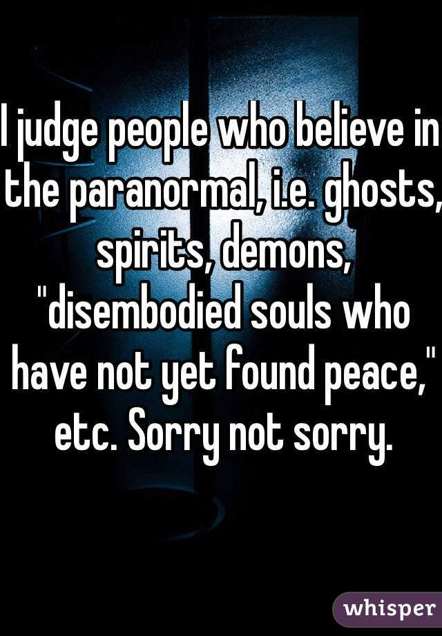 """I judge people who believe in the paranormal, i.e. ghosts, spirits, demons, """"disembodied souls who have not yet found peace,"""" etc. Sorry not sorry."""