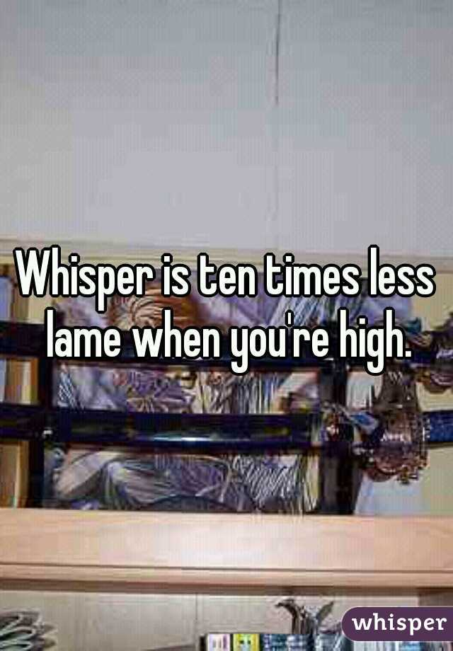 Whisper is ten times less lame when you're high.