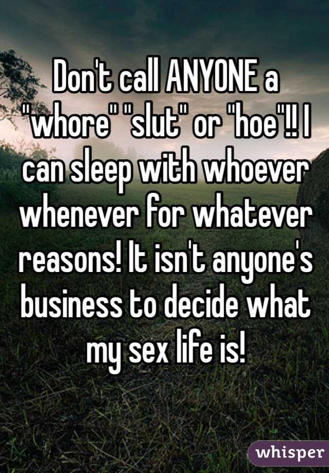"""Don't call ANYONE a """"whore"""" """"slut"""" or """"hoe""""!! I can sleep with whoever whenever for whatever reasons! It isn't anyone's business to decide what my sex life is!"""