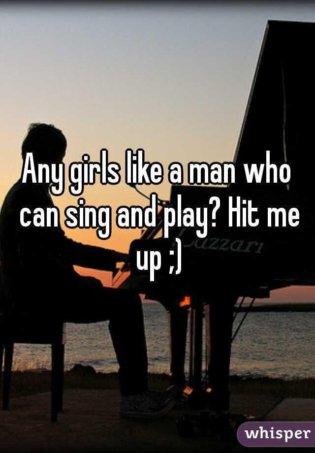 Any girls like a man who can sing and play? Hit me up ;)