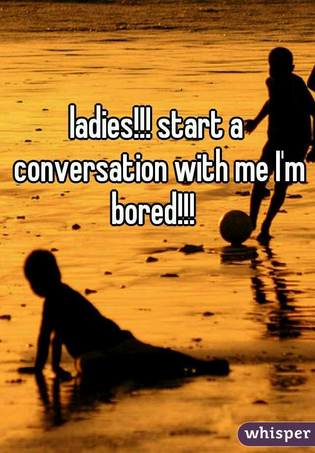 ladies!!! start a conversation with me I'm bored!!!