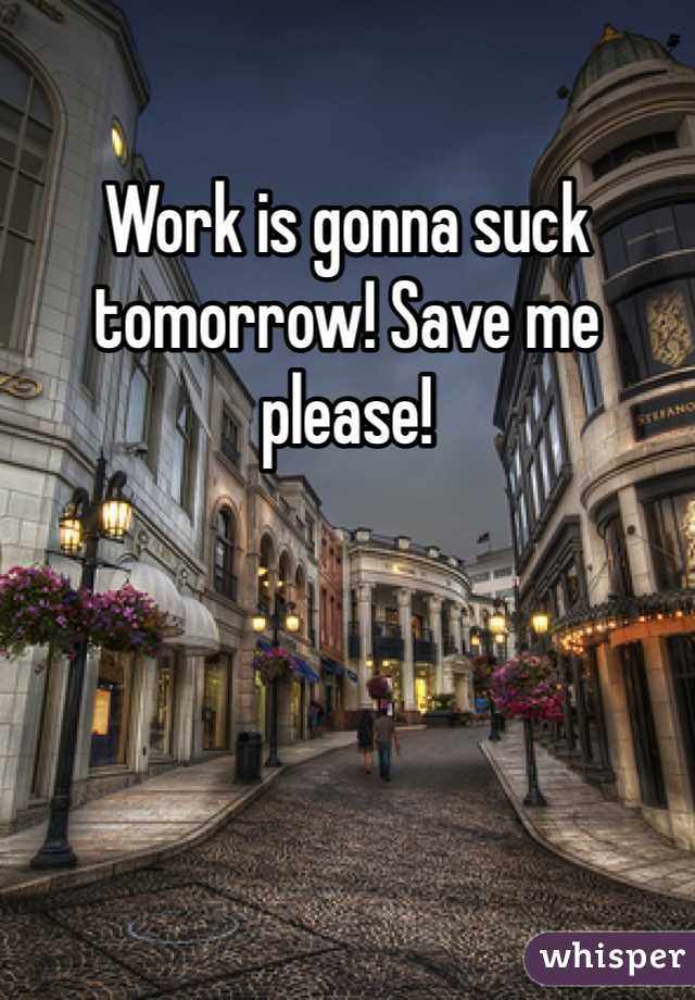 Work is gonna suck tomorrow! Save me please!
