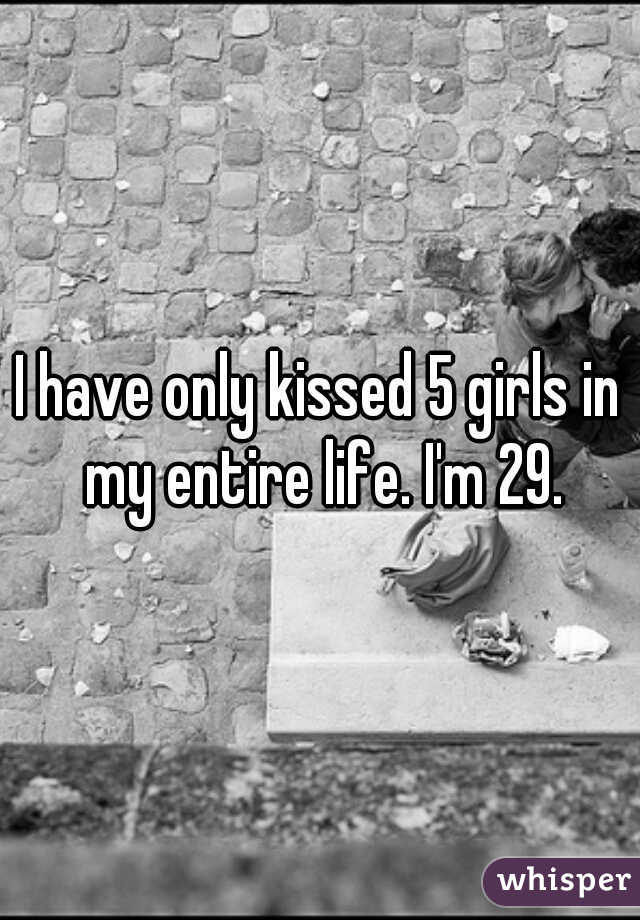 I have only kissed 5 girls in my entire life. I'm 29.