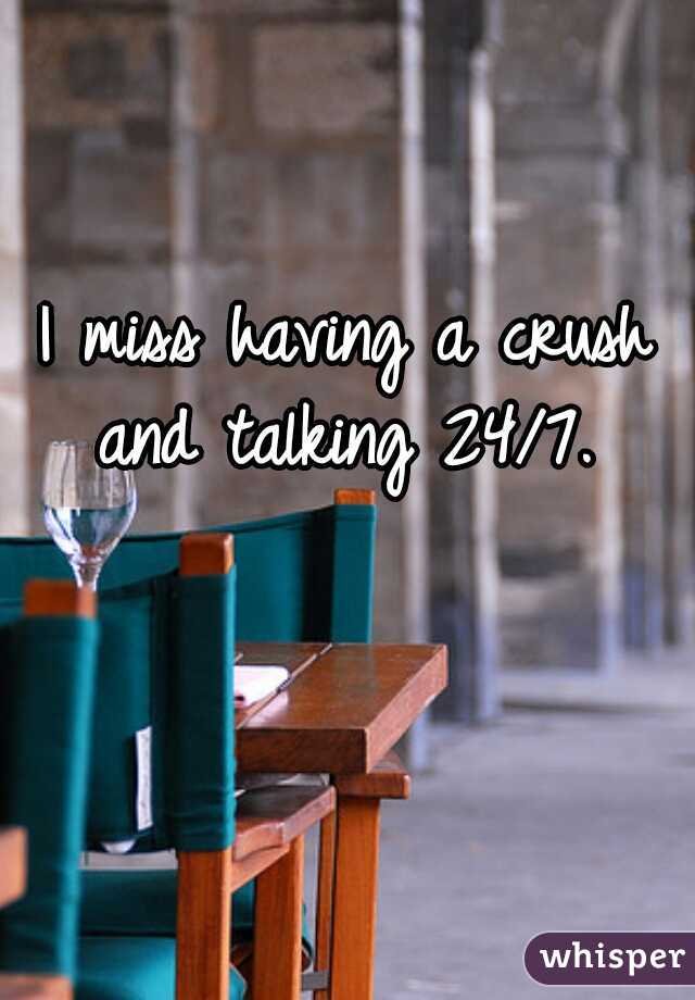 I miss having a crush and talking 24/7.