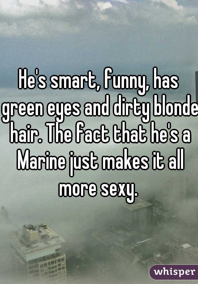 He's smart, funny, has green eyes and dirty blonde hair. The fact that he's a Marine just makes it all more sexy.