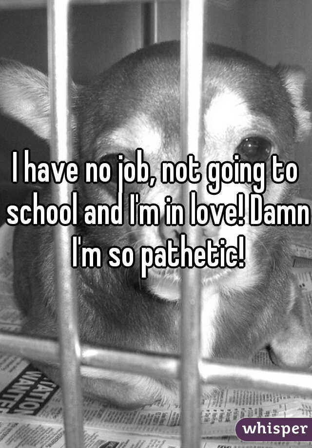 I have no job, not going to school and I'm in love! Damn I'm so pathetic!