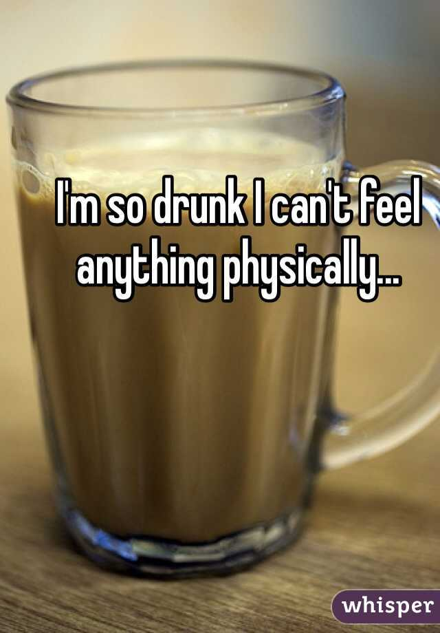 I'm so drunk I can't feel anything physically...