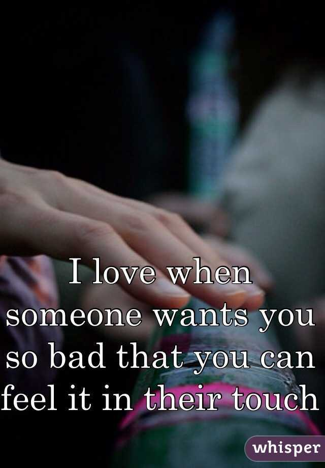 I love when someone wants you so bad that you can feel it in their touch