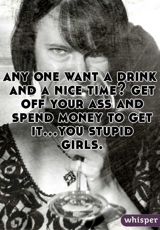 any one want a drink and a nice time? get off your ass and spend money to get it...you stupid girls.
