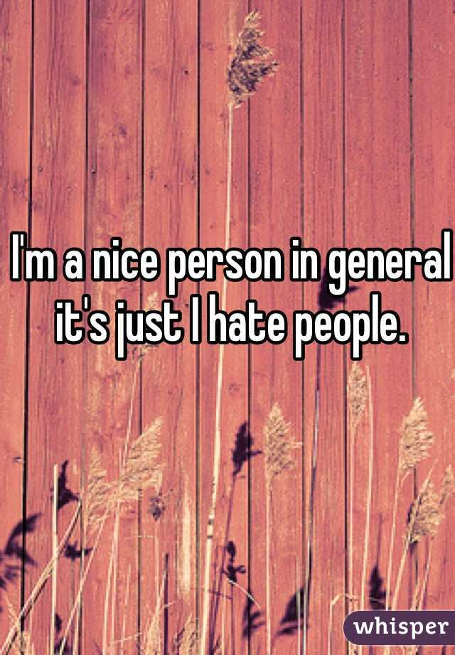 I'm a nice person in general it's just I hate people.