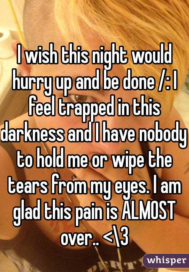 I wish this night would hurry up and be done /: I feel trapped in this darkness and I have nobody to hold me or wipe the tears from my eyes. I am glad this pain is ALMOST over.. <\3