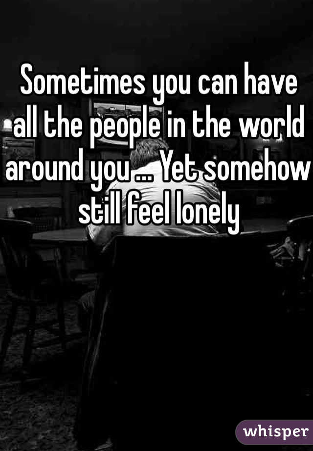Sometimes you can have all the people in the world around you ... Yet somehow still feel lonely