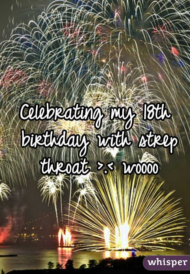 Celebrating my 18th birthday with strep throat >.< woooo
