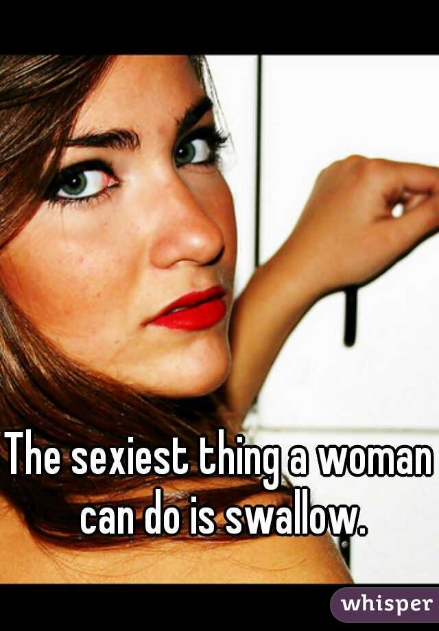 The sexiest thing a woman can do is swallow.