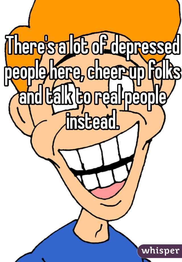 There's a lot of depressed people here, cheer up folks and talk to real people instead.