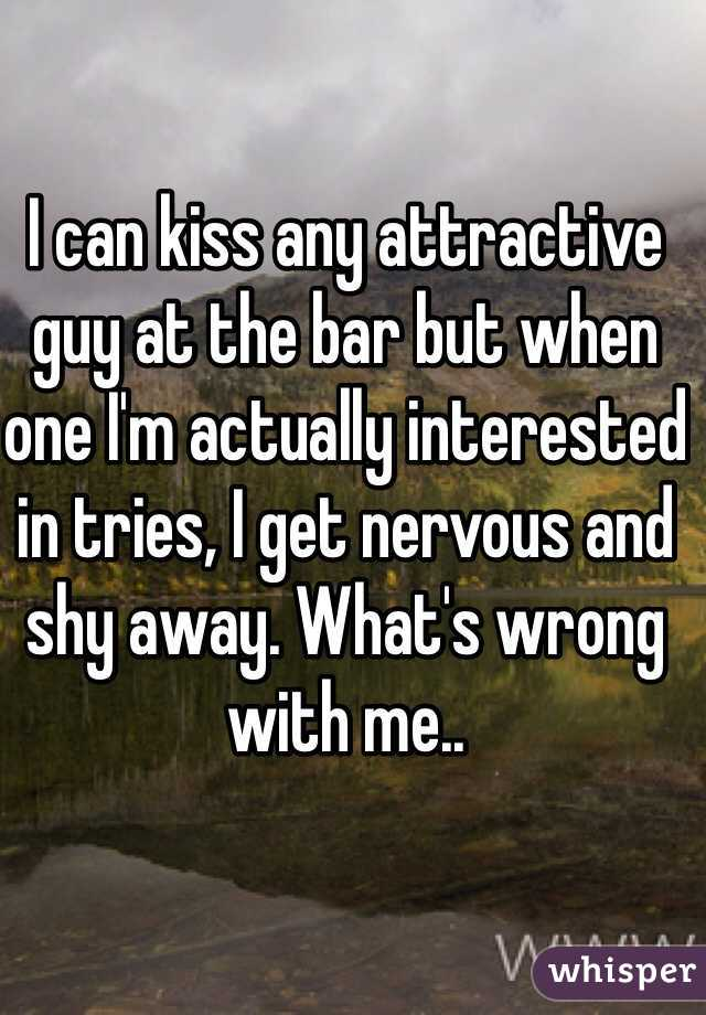 I can kiss any attractive guy at the bar but when one I'm actually interested in tries, I get nervous and shy away. What's wrong with me..